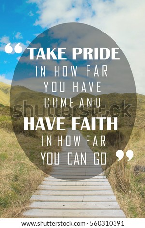 Powerful, Inspiration Quote - Take Pride in how far you have come and Have Faith in how far you can go. #560310391