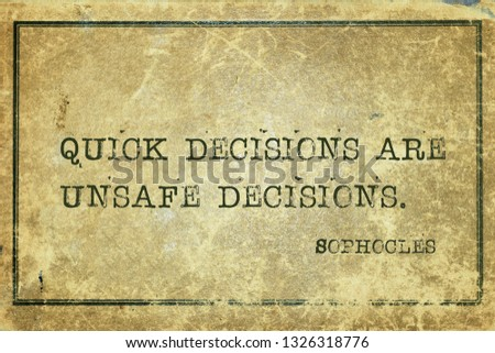 Quick decisions are unsafe decisions - ancient Greek philosopher Sophocles quote printed on grunge vintage cardboard