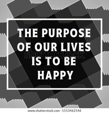 Quote about life. The purpose of our lives is to be happy