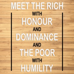 quote about that meet the rich with honour and dominance and the poor with humility with brown wooden background