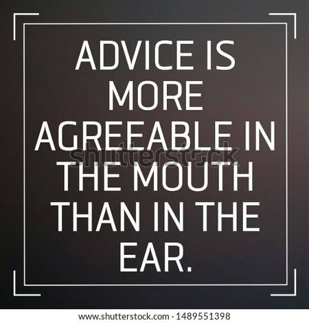 Quote advice. Advice is more agreeable in the mouth than in the ear.
