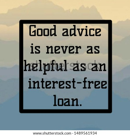Quote advice. Good advice is never as helpful as an interest-free loan.