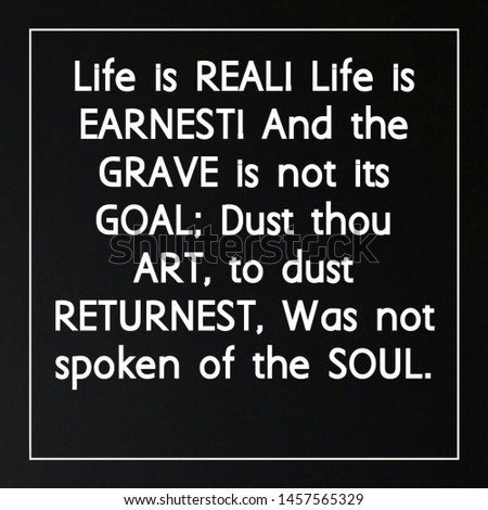Quote life. Life is reali life is earnesti and the grave is not its goal