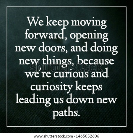 Quote motivational. We keep moving forward, opening new doors, and doing new things, because we're curious and curiosity keeps leading us down new paths