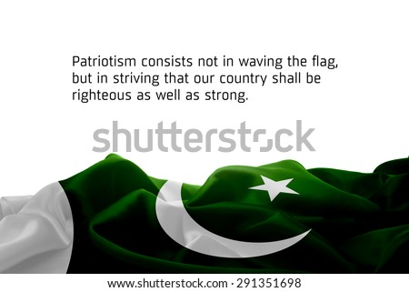 """Quote """"Patriotism consists not in waving the flag, but in striving that our country shall be righteous as well as strong"""" waving abstract fabric Pakistan flag on white background #291351698"""
