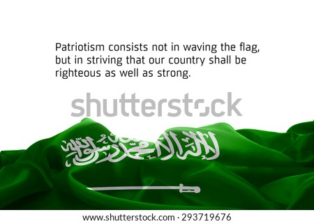 """Quote """"Patriotism consists not in waving the flag, but in striving that our country shall be righteous as well as strong"""" waving abstract fabric Saudi Arabia flag on white background #293719676"""