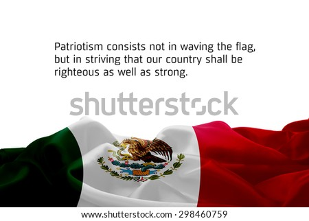 """Quote """"Patriotism consists not in waving the flag, but in striving that our country shall be righteous as well as strong"""" waving abstract fabric Mexico flag on white background #298460759"""