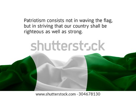 """Quote """"Patriotism consists not in waving the flag, but in striving that our country shall be righteous as well as strong"""" waving abstract fabric Nigeria flag on white background #304678130"""
