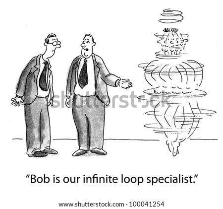 "Software programming - ""Bob is our infinite loop specialist."""