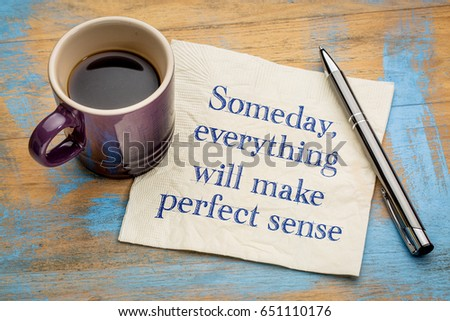Someday, everything will make perfect sense - handwriting on a napkin with a cup of espresso coffee #651110176