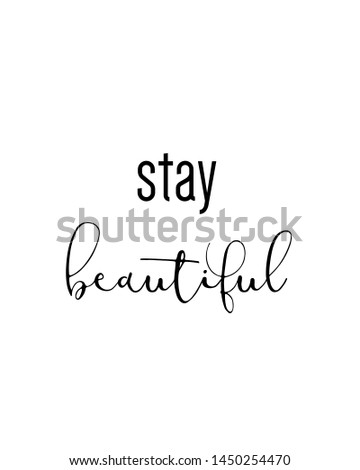 stay beautiful print. Home decoration, typography poster. Typography poster in black and white. Motivation and inspiration quote. Black inspirational quote isolated on the white background.