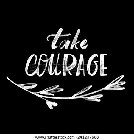 Take courage Hand written quote on the black background with floral element Motivation phrase Hand lettering