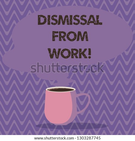 Text sign showing Dismissal From Work. Conceptual photo Terminated from Employment for reason Get fired Mug photo Cup of Hot Coffee with Blank Color Speech Bubble as Steam icon.