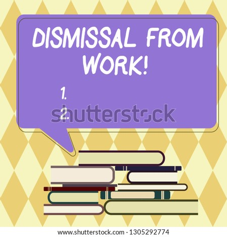 Text sign showing Dismissal From Work. Conceptual photo Terminated from Employment for reason Get fired Uneven Pile of Hardbound Books and Blank Rectangular Color Speech Bubble.