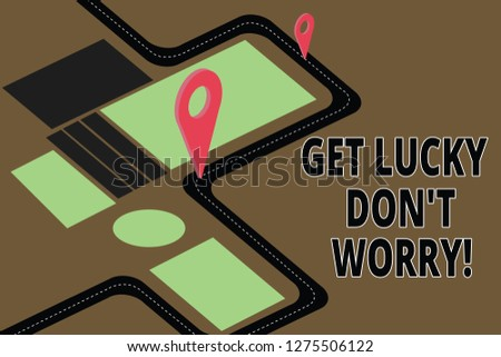 Text sign showing Get Lucky Don T Worry. Conceptual photo Stop worrying and have a good fortune luck success Road Map Navigation Marker 3D Locator Pin for Direction Route Advisory.
