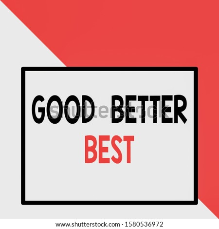 Text sign showing Good Better Best. Conceptual photo Increase quality Improvement Achievement Excellence Front close up view big blank rectangle abstract geometrical background.