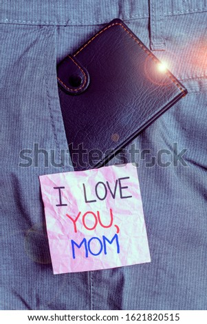 Text sign showing I Love You Mom. Conceptual photo Loving message emotional feelings affection warm declaration Small little wallet inside man trousers front pocket near notation paper.