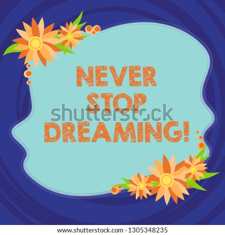 Text sign showing Never Stop Dreaming. Conceptual photo dont waste your time in fantasy stick to achieve them Blank Uneven Color Shape with Flowers Border for Cards Invitation Ads.