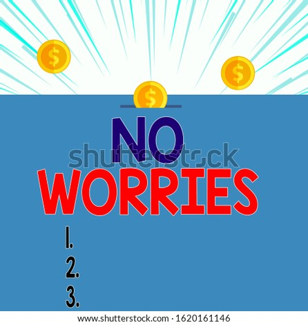 Text sign showing No Worries. Conceptual photo an expression used to say that everything is all right Front view close up three penny coins icon one entering collecting box slot.