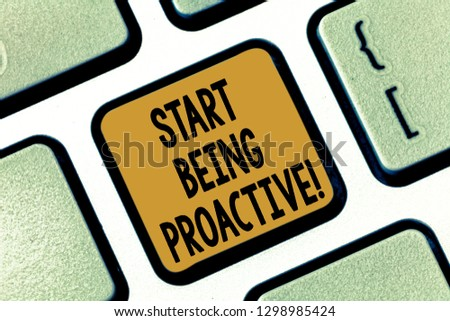 Text sign showing Start Being Proactive. Conceptual photo Control situations by causing things to happen Keyboard key Intention to create computer message pressing keypad idea.