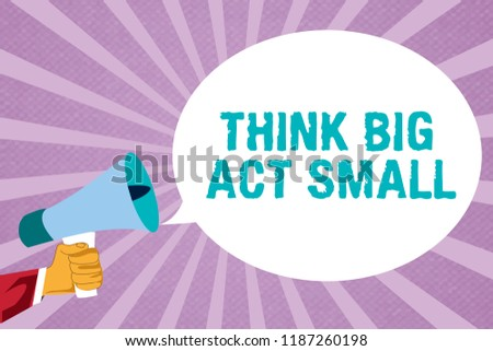 Text sign showing Think Big Act Small. Conceptual photo Great Ambitious Goals Take Little Steps one at a time