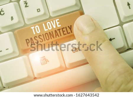 Text sign showing To Love Passionately. Conceptual photo Strong feeling for someone or something else Affection.