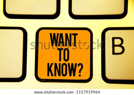 Text sign showing Want To Know question. Conceptual photo Request for information Asking Wonder Need Knowledge Keyboard orange key Intention create computer computing reflection document. #1157919964