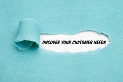 Text Uncover Your Customer Needs appearing behind torn paper. Concept about the importance to understand the demands, requirements and expectations of your clients.