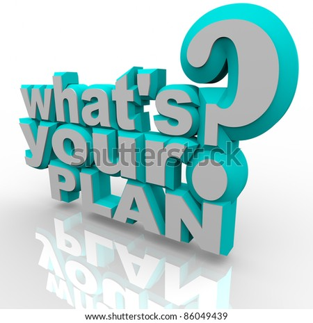 The 3d words What's Your Plan asking you if you're prepared to implement an idea and stratagize a solution for success in achieving a goal or overcoming an obstacle