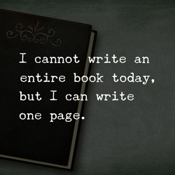 The image shows that there is a book on the table with motivational  quote. The author said that he cannot write an entire book but  he can write a page today.