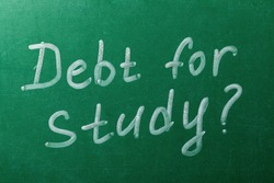 The inscription is chalk on the school board. Concept on Study Debt