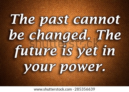 The Past Cannot Be Changed The Future Is Yet In Your Powera Famous