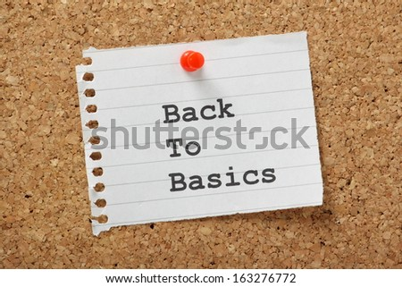 The phrase Back to Basics typed on a paper note and pinned to a cork notice board. In business and in life sometimes the best way to progress is to use tested best practice methods.