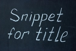 "The phrase ""snippet for title"" written on a chalk board. Snippet is used to form the title"