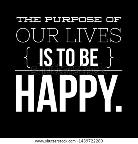 The purpose of our lives is to be happy.quotes about life