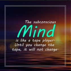 The subconscious mind is like a tape player. Until you change the tape, it will not change.