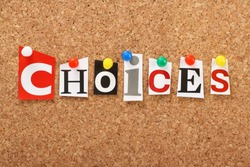 The word Choices in cut out magazine letters pinned to a cork notice board. We look for choices in our shopping,education and careers as well as other aspects of our daily lives and life plans.
