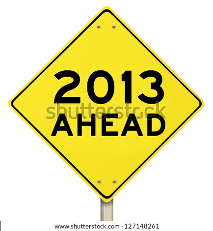 The words 2013 Ahead on a yellow yield sign to mark the challenges and opportunity and hopes for a new year