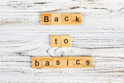 The words back to basics made of letters on wooden blocks. back to basics - fundamental principles concept