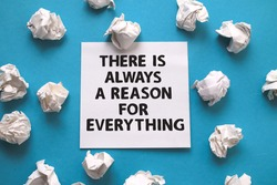 There is always a reason for everything, text words typography written on paper against blue background, life and business motivational inspirational concept