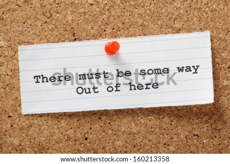 There Must Be Some Way Out Of Here typed on a paper note pinned to a cork notice board. We look for a way out of our boring job,relationships and the daily rut.