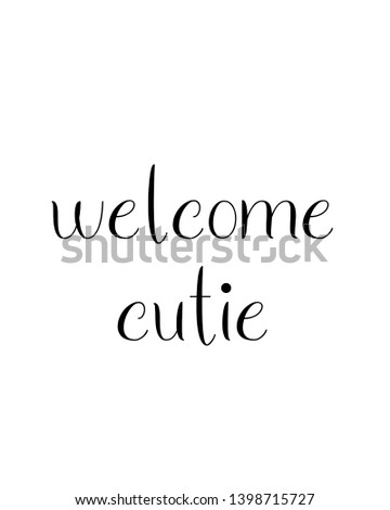welcome cutie quote print. Home decoration, typography poster. Typography poster in black and white. Motivation and inspiration quote. inspirational quote isolated on the white background.