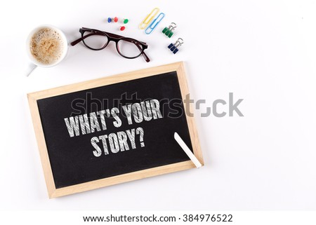 WHAT'S YOUR STORY? phrase on Chalkboard with Coffee Cup, view from above #384976522