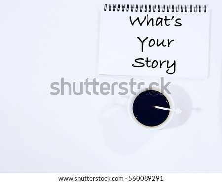 WHAT'S YOUR STORY wording on notebook with a cup of coffee on white table. Wishes motivation positively concept #560089291