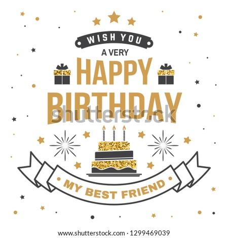 Wish you a very happy Birthday my best friend. Badge, sticker, card, with gifts and birthday cake with candles. . Vintage typographic design for birthday celebration emblem in retro style