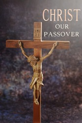 Wooden cross with body of crucified Jesus against mysterious grunge background with text Christ our passover