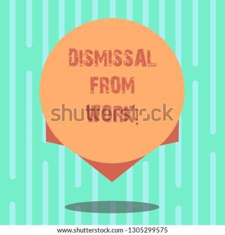 Word writing text Dismissal From Work. Business concept for Terminated from Employment for reason Get fired Blank Color Circle Floating photo with Shadow and Design at the Edge.