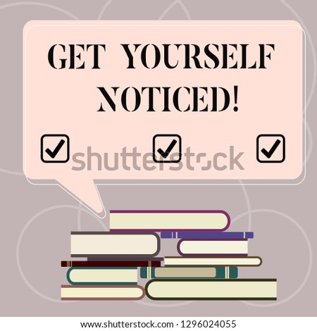 Word writing text Get Yourself Noticed. Business concept for to be or become obvious or noticeable Stand out Uneven Pile of Hardbound Books and Blank Rectangular Color Speech Bubble.