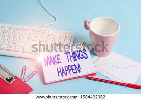 Word writing text Make Things Happen. Business concept for you will have to make hard efforts in order to achieve it Paper blue desk computer keyboard office study notebook chart numbers memo.