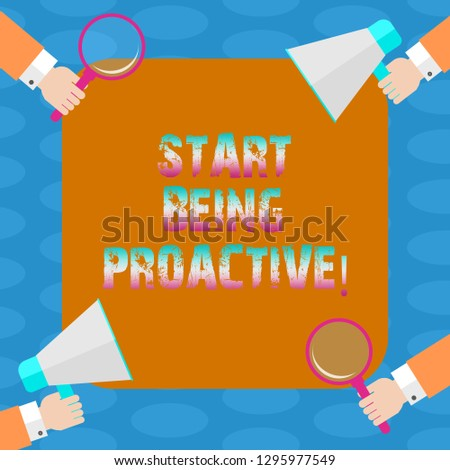 Word writing text Start Being Proactive. Business concept for Control situations by causing things to happen Hu analysis Hands Each Holding Magnifying Glass and Megaphone on 4 Corners.
